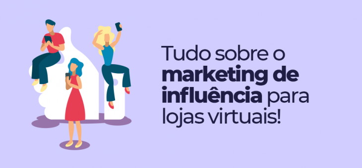 Marketing de influência para lojas virtuais: comece agora!