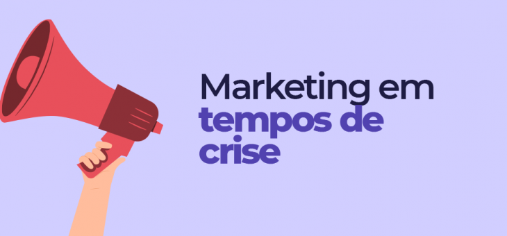 Marketing em tempos de crise: como driblar o cenário atual?