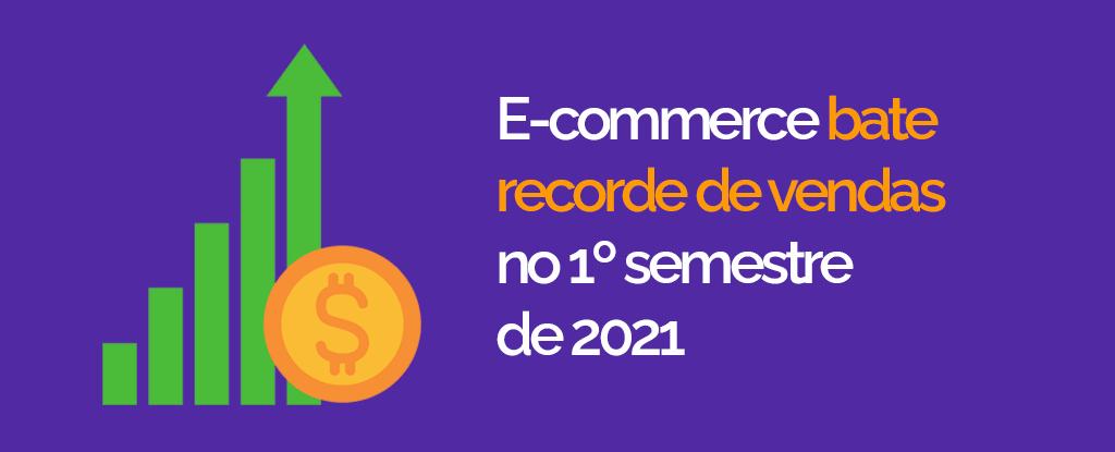 E-commerce brasileiro bate recorde no 1.º semestre de 2021 e alcança R$ 53 bilhões em vendas