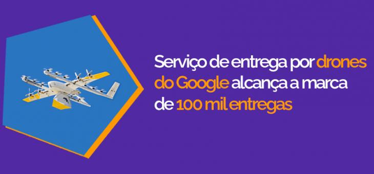 Serviço de entrega por drones do Google alcança a marca de 100 mil entregas